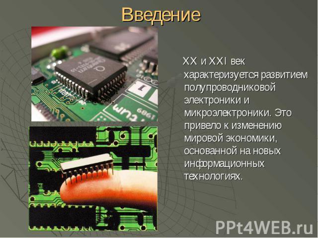 XX и XXI век характеризуется развитием полупроводниковой электроники и микроэлектроники. Это привело к изменению мировой экономики, основанной на новых информационных технологиях. XX и XXI век характеризуется развитием полупроводниковой электроники …