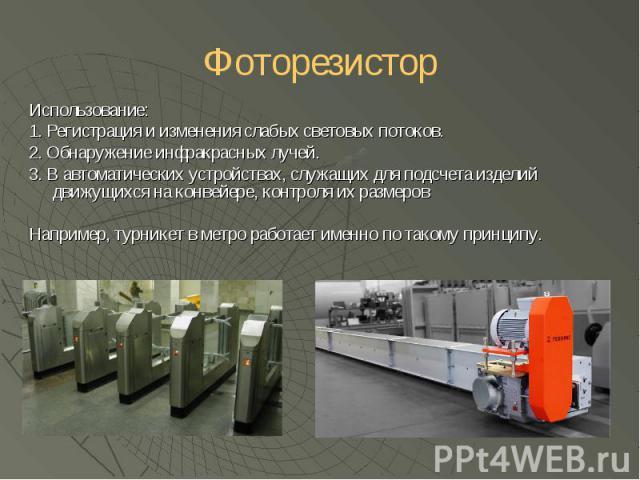 Фоторезистор Использование: 1. Регистрация и изменения слабых световых потоков. 2. Обнаружение инфракрасных лучей. 3. В автоматических устройствах, служащих для подсчета изделий движущихся на конвейере, контроля их размеров Например, турникет в метр…