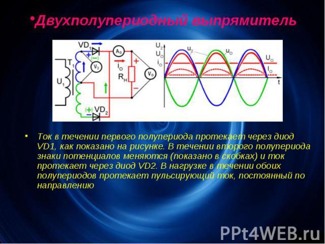 Двухполупериодный выпрямитель. Ток в течении первого полупериода протекает через диод VD1, как показано на рисунке. В течении второго полупериода знаки потенциалов меняются (показано в скобках) и ток протекает через диод VD2. В нагрузке в течении об…