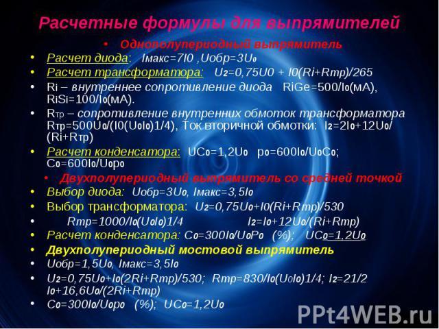 Расчетные формулы для выпрямителей Однополупериодный выпрямитель Расчет диода: Iмакс=7I0 ,Uобр=3U0 Расчет трансформатора: U2=0,75U0 + I0(Ri+Rтр)/265 Ri – внутреннее сопротивление диода RiGe=500/I0(мА), RiSi=100/I0(мА). Rтр – сопротивление внутренних…