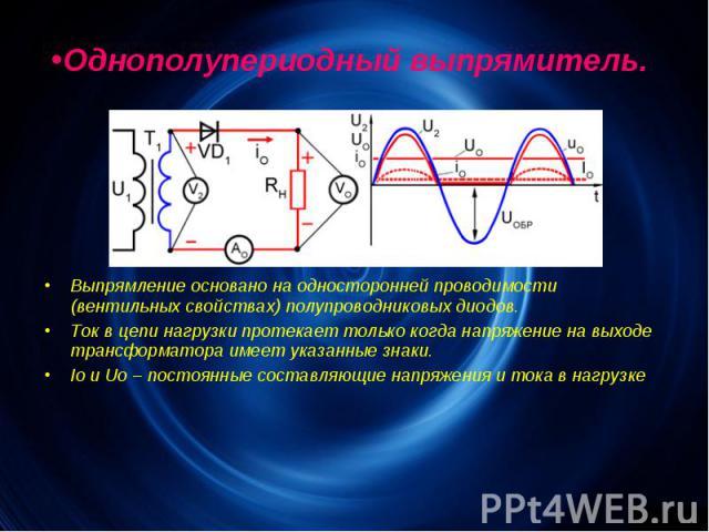 Однополупериодный выпрямитель. Выпрямление основано на односторонней проводимости (вентильных свойствах) полупроводниковых диодов. Ток в цепи нагрузки протекает только когда напряжение на выходе трансформатора имеет указанные знаки. Io и Uo – постоя…