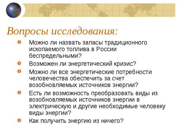 Вопросы исследования: Можно ли назвать запасы традиционного ископаемого топлива в России беспредельными? Возможен ли энергетический кризис? Можно ли все энергетические потребности человечества обеспечить за счет возобновляемых источников энергии? Ес…