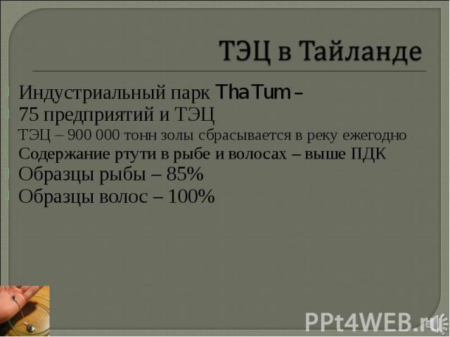 Индустриальный парк Tha Tum – Индустриальный парк Tha Tum – 75 предприятий и ТЭЦ ТЭЦ – 900 000 тонн золы сбрасывается в реку ежегодно Содержание ртути в рыбе и волосах – выше ПДК Образцы рыбы – 85% Образцы волос – 100%