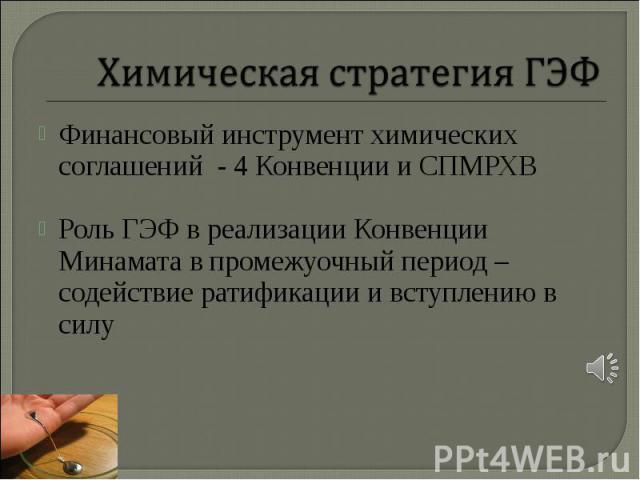 Финансовый инструмент химических соглашений - 4 Конвенции и СПМРХВ Финансовый инструмент химических соглашений - 4 Конвенции и СПМРХВ Роль ГЭФ в реализации Конвенции Минамата в промежуочный период – содействие ратификации и вступлению в силу