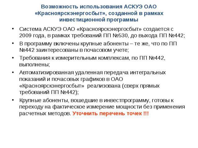 Система АСКУЭ ОАО «Красноярскэнергосбыт» создается с 2009 года, в рамках требований ПП №530, до выхода ПП №442; Система АСКУЭ ОАО «Красноярскэнергосбыт» создается с 2009 года, в рамках требований ПП №530, до выхода ПП №442; В программу включены круп…