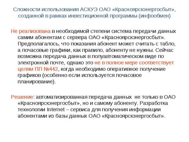 Не реализована в необходимой степени система передачи данных самим абонентам с сервера ОАО «Красноярскэнергосбыт». Предполагалось, что показания абонент может считать с табло, а почасовые графики, как правило, абоненту не нужны. Сейчас возможна пере…