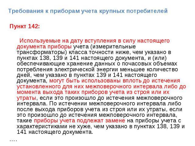 Пункт 142: Пункт 142: Используемые на дату вступления в силу настоящего документа приборы учета (измерительные трансформаторы) класса точности ниже, чем указано в пунктах 138, 139 и 141 настоящего документа, и (или) обеспечивающие хранение данных о …