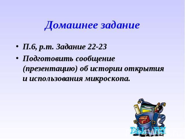 П.6, р.т. Задание 22-23 П.6, р.т. Задание 22-23 Подготовить сообщение (презентацию) об истории открытия и использования микроскопа.