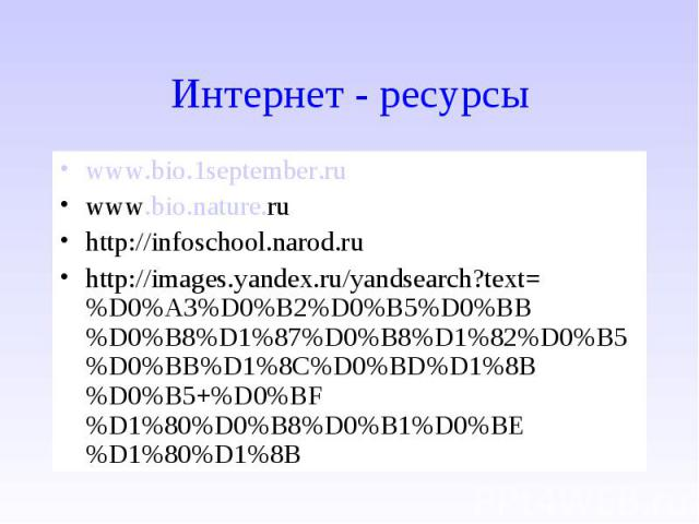 www.bio.1september.ru www.bio.1september.ru www.bio.nature.ru http://infoschool.narod.ru http://images.yandex.ru/yandsearch?text=%D0%A3%D0%B2%D0%B5%D0%BB%D0%B8%D1%87%D0%B8%D1%82%D0%B5%D0%BB%D1%8C%D0%BD%D1%8B%D0%B5+%D0%BF%D1%80%D0%B8%D0%B1%D0%BE%D1%8…