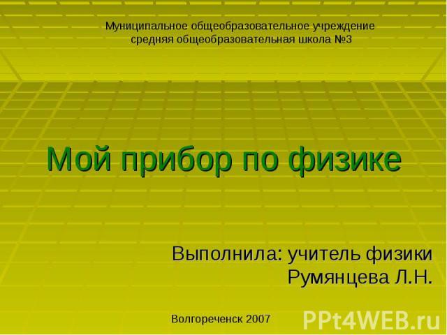 Мой прибор по физике Выполнила: учитель физики Румянцева Л.Н.