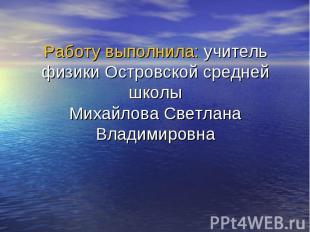 Работу выполнила: учитель физики Островской средней школы Михайлова Светлана Вла