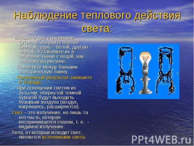Наблюдение теплового действия света: Возьмите две стеклянные бутылки, оберните плотно бумагой, одну – белой, другую – черной. Установите их в литровые банки с водой, как показано на рисунке. Поместите между банками электрическую лампу. Полученный ре…