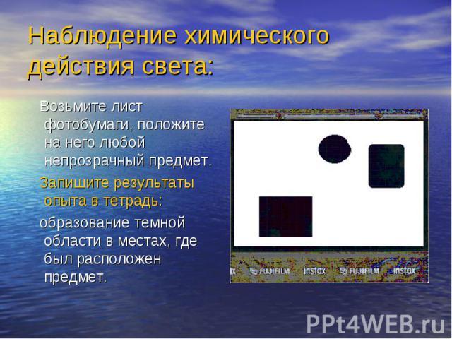 Наблюдение химического действия света: Возьмите лист фотобумаги, положите на него любой непрозрачный предмет. Запишите результаты опыта в тетрадь: образование темной области в местах, где был расположен предмет.