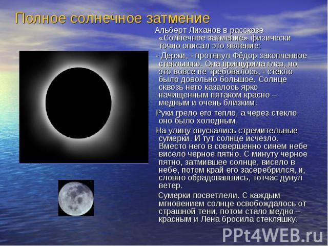 Альберт Лиханов в рассказе «Солнечное затмение» физически точно описал это явление: Альберт Лиханов в рассказе «Солнечное затмение» физически точно описал это явление: - Держи, - протянул Фёдор закопченное стеклышко. Она прищурила глаз, но это вовсе…