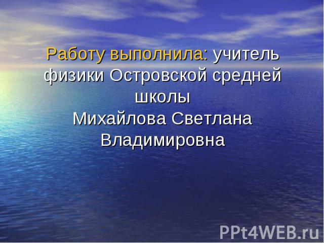 Работу выполнила: учитель физики Островской средней школы Михайлова Светлана Владимировна