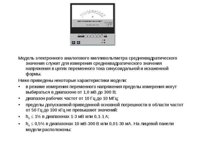 Модель электронного аналогового милливольтметра среднеквадратического значения служит для измерения среднеквадратического значения напряжения в цепях переменного тока синусоидальной и искаженной формы. Модель электронного аналогового милливольтметра…