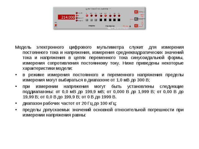 Модель электронного цифрового мультиметра служит для измерения постоянного тока и напряжения, измерения среднеквадратических значений тока и напряжения в цепях переменного тока синусоидальной формы, измерения сопротивления постоянному току. Ниже при…