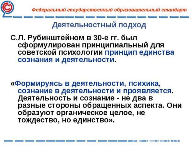 С.Л. Рубинштейном в 30-е гг. был сформулирован принципиальный для советской психологии принцип единства сознания и деятельности. С.Л. Рубинштейном в 30-е гг. был сформулирован принципиальный для советской психологии принцип единства сознания и деяте…