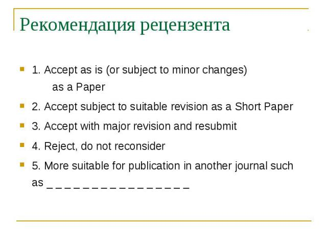 Рекомендация рецензента 1. Accept as is (or subject to minor changes) as a Paper 2. Accept subject to suitable revision as a Short Paper 3. Accept with major revision and resubmit 4. Reject, do not reconsider 5. More suitable for publication in anot…