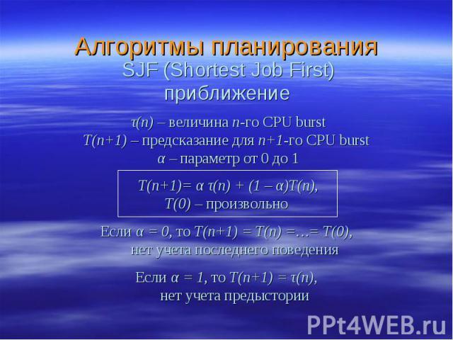 Алгоритмы планирования τ(n) – величина n-го CPU burst T(n+1) – предсказание для n+1-го CPU burst α – параметр от 0 до 1 T(n+1)= α τ(n) + (1 – α)T(n), T(0) – произвольно Если α = 0, то T(n+1) = T(n) =…= T(0), нет учета последнего поведения Если α = 1…