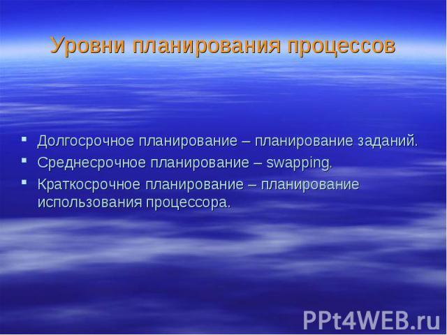 Уровни планирования процессов Долгосрочное планирование – планирование заданий. Среднесрочное планирование – swapping. Краткосрочное планирование – планирование использования процессора.