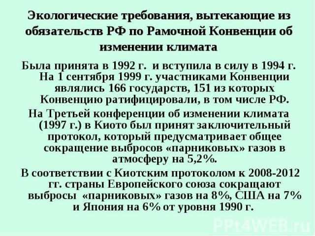 Экологические требования, вытекающие из обязательств РФ по Рамочной Конвенции об изменении климата Была принята в 1992 г. и вступила в силу в 1994 г. На 1 сентября 1999 г. участниками Конвенции являлись 166 государств, 151 из которых Конвенцию ратиф…