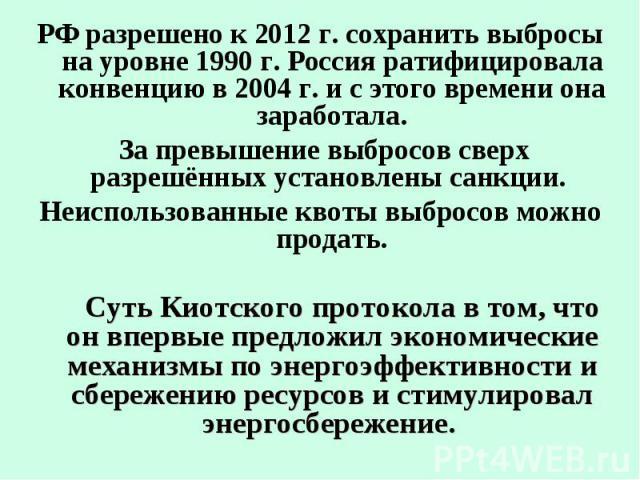 РФ разрешено к 2012 г. сохранить выбросы на уровне 1990 г. Россия ратифицировала конвенцию в 2004 г. и с этого времени она заработала. РФ разрешено к 2012 г. сохранить выбросы на уровне 1990 г. Россия ратифицировала конвенцию в 2004 г. и с этого вре…