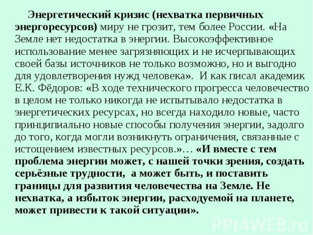 Энергетический кризис (нехватка первичных энергоресурсов) миру не грозит, тем более России. «На Земле нет недостатка в энергии. Высокоэффективное использование менее загрязняющих и не исчерпывающих своей базы источников не только возможно, но и выго…