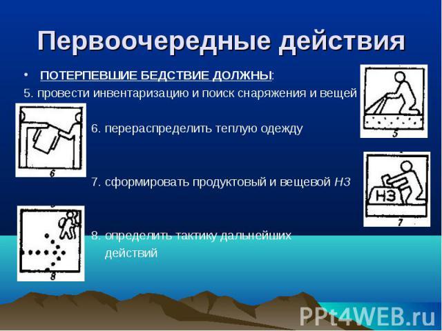ПОТЕРПЕВШИЕ БЕДСТВИЕ ДОЛЖНЫ: ПОТЕРПЕВШИЕ БЕДСТВИЕ ДОЛЖНЫ: 5. провести инвентаризацию и поиск снаряжения и вещей 6. перераспределить теплую одежду 7. сформировать продуктовый и вещевой НЗ 8. определить тактику дальнейших действий