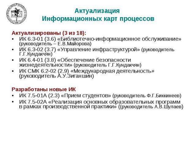 Актуализация Информационных карт процессов Актуализированы (3 из 18): ИК 6.3-01 (3.6) «Библиотечно-информационное обслуживание» (руководитель – Е.В.Майорова) ИК 6.3-02 (3.7) «Управление инфраструктурой» (руководитель Г.Г.Кундакчян) ИК 6.4-01 (3.8) «…
