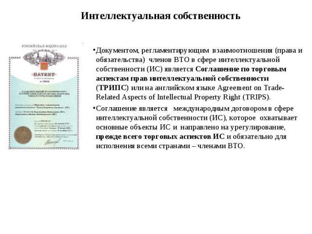 Документом, регламентирующим взаимоотношения (права и обязательства) членов ВТО в сфере интеллектуальной собственности (ИС) является Соглашение по торговым аспектам прав интеллектуальной собственности (ТРИПС) или на английском языке Agreement on Tra…