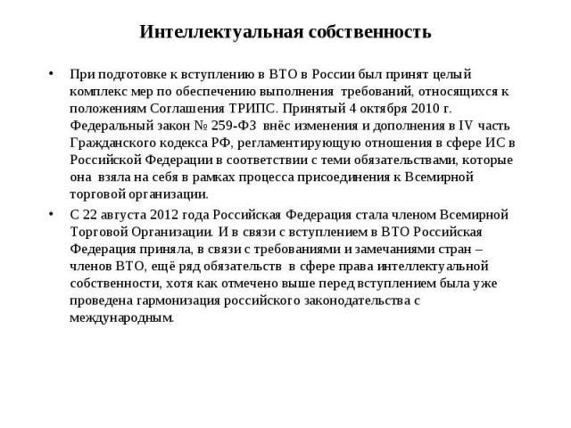 При подготовке к вступлению в ВТО в России был принят целый комплекс мер по обеспечению выполнения требований, относящихся к положениям Соглашения ТРИПС. Принятый 4 октября 2010 г. Федеральный закон № 259-ФЗ внёс изменения и дополнения в IV часть Гр…