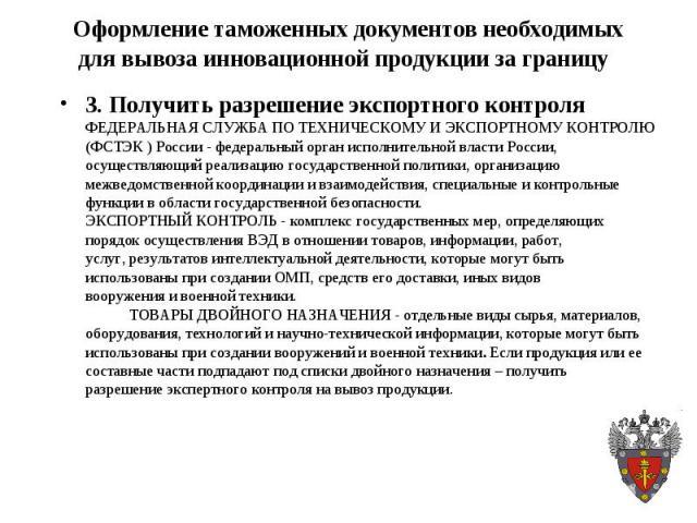 3. Получить разрешение экспортного контроля 3. Получить разрешение экспортного контроля ФЕДЕРАЛЬНАЯ СЛУЖБА ПО ТЕХНИЧЕСКОМУ И ЭКСПОРТНОМУ КОНТРОЛЮ (ФСТЭК ) России - федеральный орган исполнительной власти России, осуществляющий реализацию государстве…
