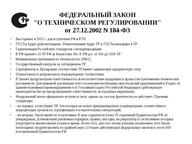 Был принят в 2002 г. для вступления РФ в ВТО. Был принят в 2002 г. для вступления РФ в ВТО. ГОСТы будут добровольными. Обязательными будут ТР и ГОСТы входящие в ТР. Гармонизация Российских стандартов с международными. В РФ принято 24 ТР РФ (в Казахс…
