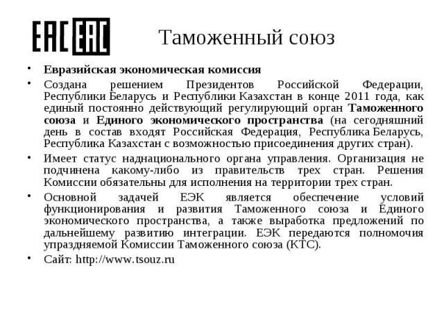 Евразийская экономическая комиссия Евразийская экономическая комиссия Создана решением Президентов Российской Федерации, РеспубликиБеларусь и РеспубликиКазахстан в конце 2011 года, как единый постоянно действующий регулирующий орган Тамо…