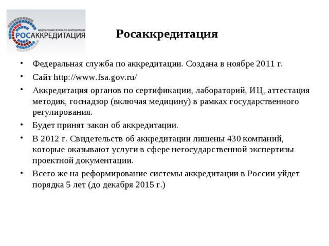 Федеральная служба по аккредитации. Создана в ноябре 2011 г. Федеральная служба по аккредитации. Создана в ноябре 2011 г. Сайт http://www.fsa.gov.ru/ Аккредитация органов по сертификации, лабораторий, ИЦ, аттестация методик, госнадзор (включая медиц…