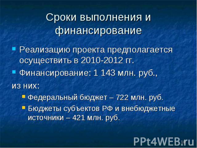Реализацию проекта предполагается осуществить в 2010-2012гг. Реализацию проекта предполагается осуществить в 2010-2012гг. Финансирование: 1 143 млн. руб., из них: Федеральный бюджет – 722 млн. руб. Бюджеты субъектов РФ и внебюджетные ист…