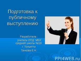 Подготовка к публичному выступлению Разработала : учитель ОПД МБУ средней школы