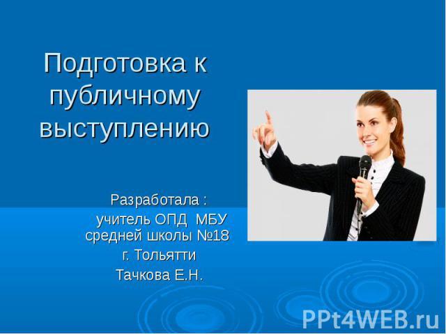 Подготовка к публичному выступлению Разработала : учитель ОПД МБУ средней школы №18 г. Тольятти Тачкова Е.Н.