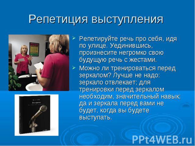 Репетиция выступления Репетируйте речь про себя, идя по улице. Уединившись, произнесите негромко свою будущую речь с жестами. Можно ли тренироваться перед зеркалом? Лучше не надо: зеркало отвлекает; для тренировки перед зеркалом необходим, значитель…