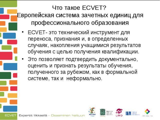 ECVET- это технический инструмент для переноса, признания и, в определенных случаях, накопления учащимися результатов обучения с целью получения квалификации. ECVET- это технический инструмент для переноса, признания и, в определенных случаях, накоп…