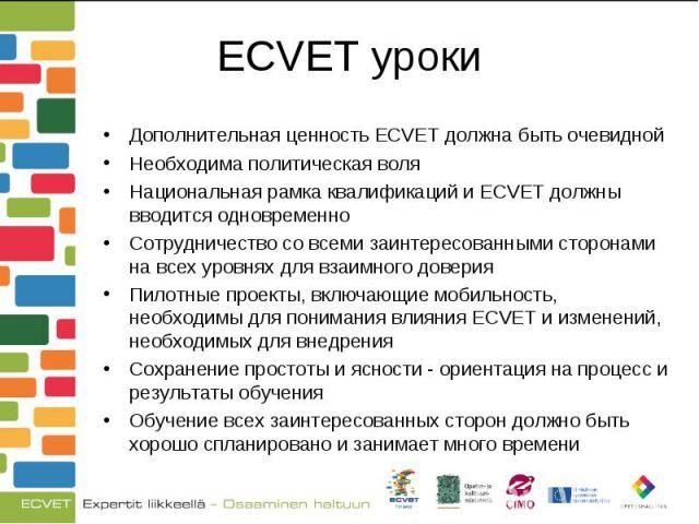 Дополнительная ценность ECVET должна быть очевидной Дополнительная ценность ECVET должна быть очевидной Необходима политическая воля Национальная рамка квалификаций и ECVET должны вводится одновременно Сотрудничество со всеми заинтересованными сторо…