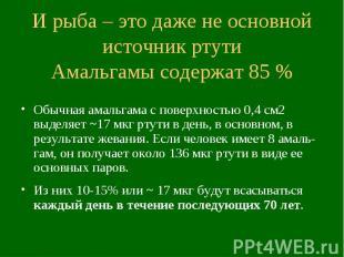 И рыба – это даже не основной источник ртути Амальгамы содержат 85 % Обычная ама