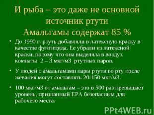И рыба – это даже не основной источник ртути Амальгамы содержат 85 % До 1990 г.