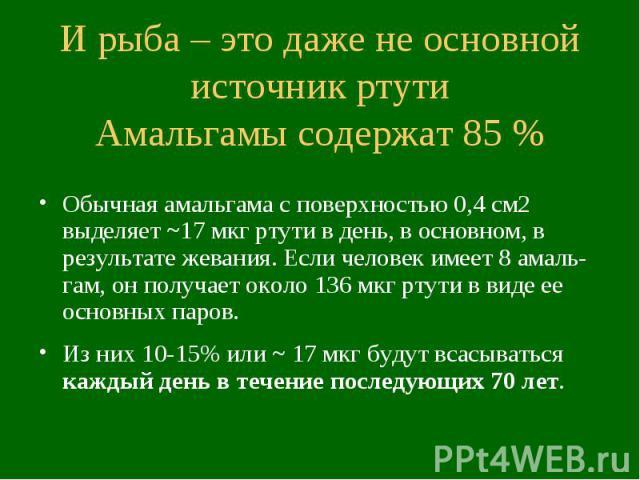 И рыба – это даже не основной источник ртути Амальгамы содержат 85 % Обычная амальгама с поверхностью 0,4 см2 выделяет ~17 мкг ртути в день, в основном, в результате жевания. Если человек имеет 8 амаль-гам, он получает около 136 мкг ртути в виде ее …