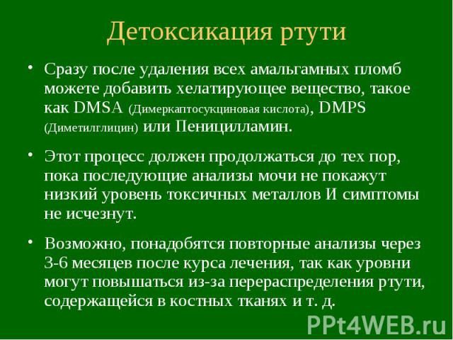 Детоксикация ртути Сразу после удаления всех амальгамных пломб можете добавить хелатирующее вещество, такое как DMSA (Димеркаптосукциновая кислота), DMPS (Диметилглицин) или Пеницилламин. Этот процесс должен продолжаться до тех пор, пока последующие…