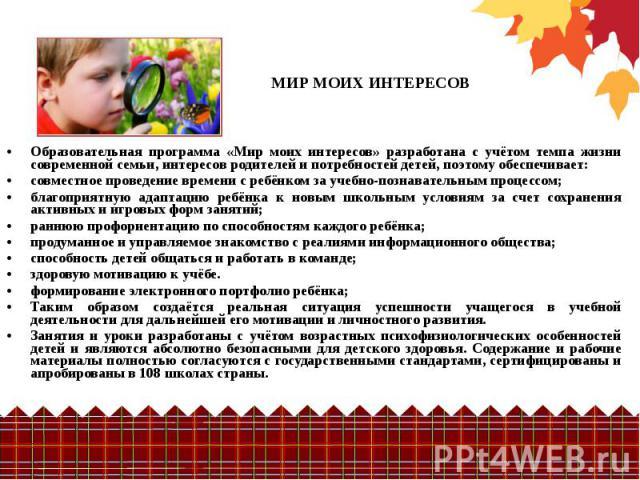 Образовательная программа «Мир моих интересов» разработана с учётом темпа жизни современной семьи, интересов родителей и потребностей детей, поэтому обеспечивает: совместное проведение времени с ребёнком за учебно-познавательным процессом; благоприя…