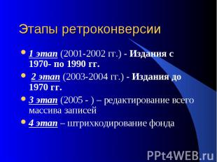 Этапы ретроконверсии 1 этап (2001-2002 гг.) - Издания с 1970- по 1990 гг. 2 этап