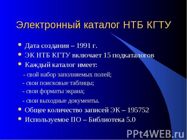Электронный каталог НТБ КГТУ Дата создания – 1991 г. ЭК НТБ КГТУ включает 15 подкаталогов Каждый каталог имеет: - свой набор заполняемых полей; - свои поисковые таблицы; - свои форматы экрана; - свои выходные документы. Общее количество записей ЭК –…