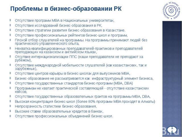 Отсутствие программ МВА в Национальных университетах, Отсутствие программ МВА в Национальных университетах, Отсутствие исследований бизнес-образования в РК, Отсутствие стратегии развития бизнес-образования в Казахстане. Отсутствие профессиональных р…